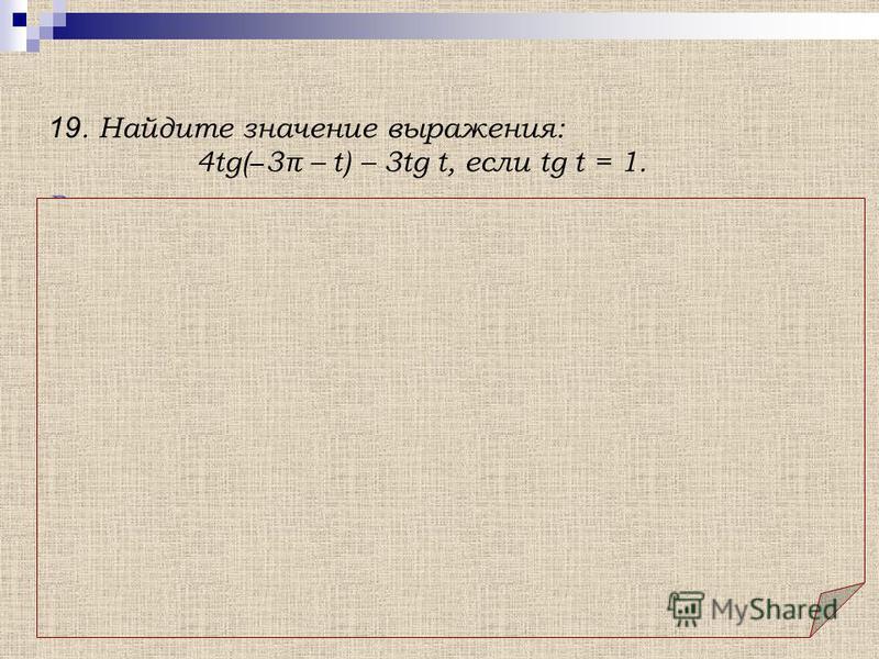 Решение. 19. Найдите значение выражения: 4tg( 3π – t) – 3tg t, если tg t = 1. Использованы: а) свойство нечетности функции tg t: tg ( t) = tg t б) формула приведения: tg (3π + t) = tg t.