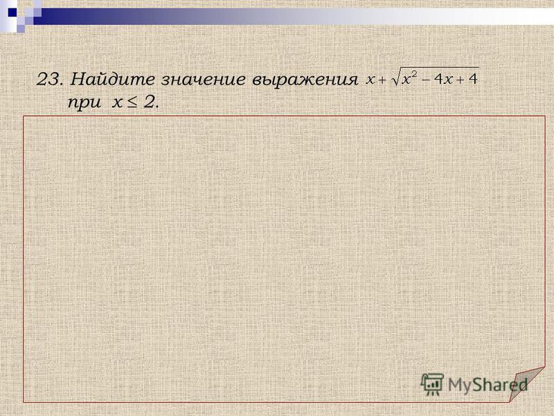 23. Найдите значение выражения при х 2. Решение. Т.к. при х 2