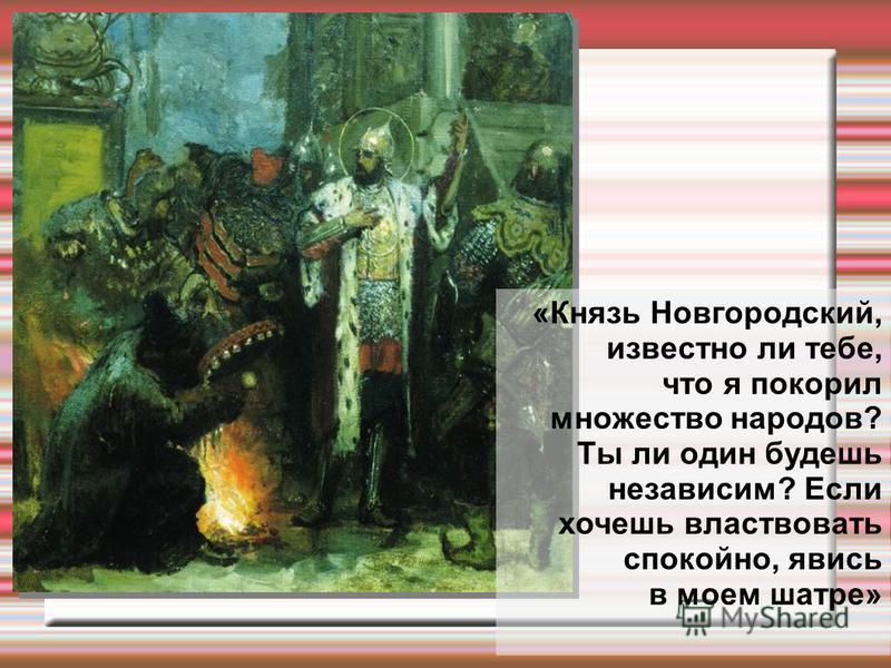 «Князь Новгородский, известно ли тебе, что я покорил множество народов? Ты ли один будешь независим? Если хочешь властвовать спокойно, явись в моем шатре»