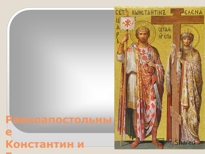 Равноапостольны е Константин и Елена