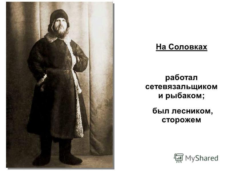 На Соловках работал сетевязальщиком и рыбаком; был лесником, сторожем