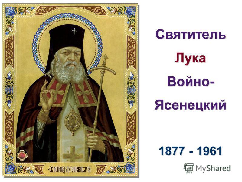 Святитель Лука Войно- Ясенецкий 1877 - 1961