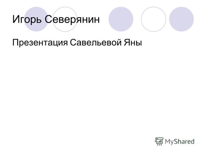 Игорь Северянин Презентация Савельевой Яны