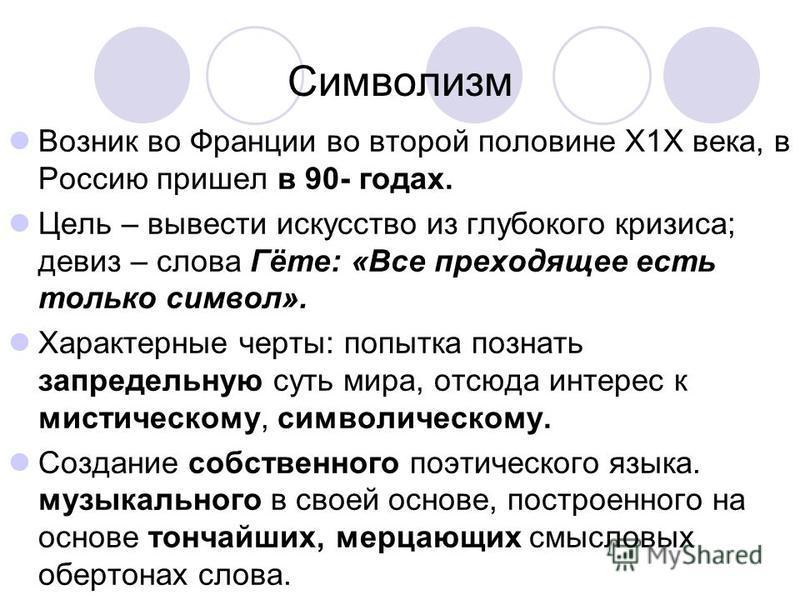 Символизм Возник во Франции во второй половине Х1Х века, в Россию пришел в 90- годах. Цель – вывести искусство из глубокого кризиса; девиз – слова Гёте: «Все преходящее есть только символ». Характерные черты: попытка познать запредельную суть мира, о