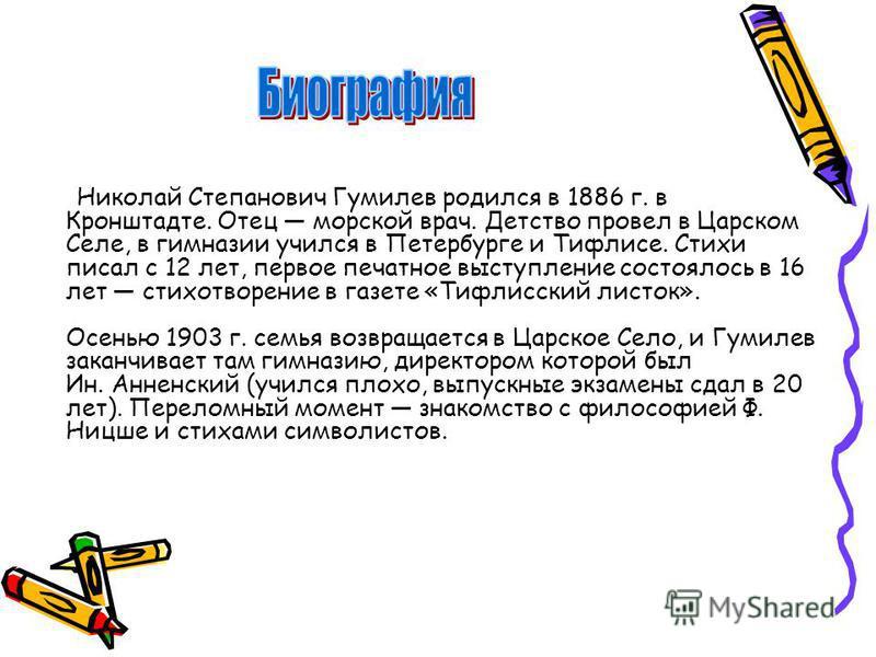 Николай Степанович Гумилев родился в 1886 г. в Кронштадте. Отец морской врач. Детство провел в Царском Селе, в гимназии учился в Петербурге и Тифлисе. Стихи писал с 12 лет, первое печатное выступление состоялось в 16 лет стихотворение в газете «Тифли