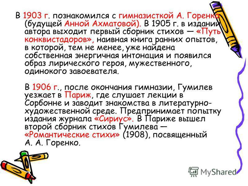 В 1903 г. познакомился с гимназисткой А. Горенко (будущей Анной Ахматовой). В 1905 г. в издании автора выходит первый сборник стихов «Путь конквистадоров», наивная книга ранних опытов, в которой, тем не менее, уже найдена собственная энергичная интон