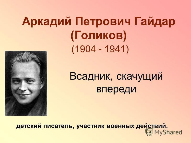 Аркадий Петрович Гайдар (Голиков) (1904 - 1941) детский писатель, участник военных действий. Всадник, скачущий впереди