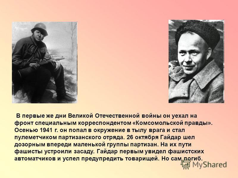 В первые же дни Великой Отечественной войны он уехал на фронт специальным корреспондентом «Комсомольской правды». Осенью 1941 г. он попал в окружение в тылу врага и стал пулеметчиком партизанского отряда. 26 октября Гайдар шел дозорным впереди малень