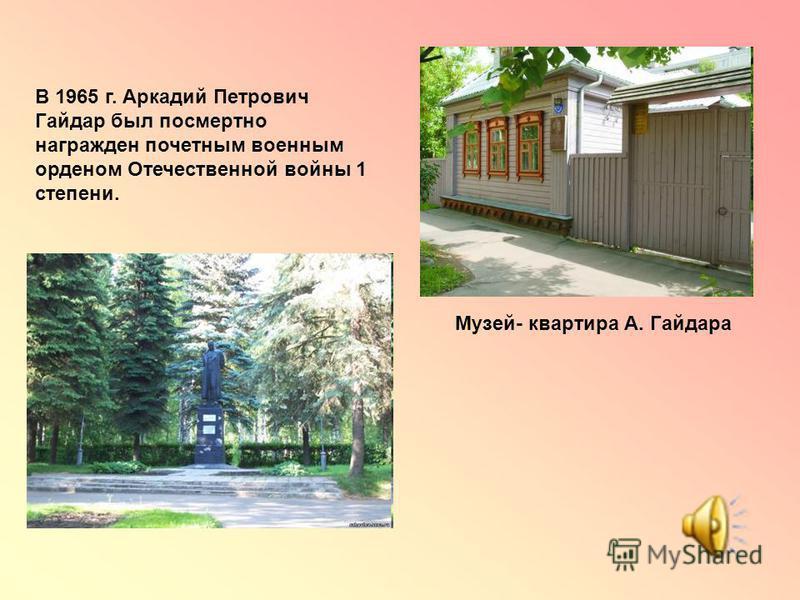 В 1965 г. Аркадий Петрович Гайдар был посмертно награжден почетным военным орденом Отечественной войны 1 степени. Музей- квартира А. Гайдара
