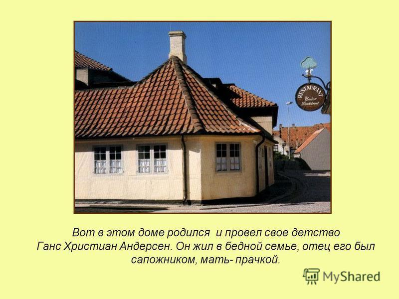 Вот в этом доме родился и провел свое детство Ганс Христиан Андерсен. Он жил в бедной семье, отец его был сапожником, мать- прачкой.