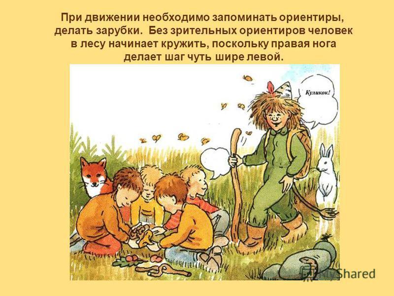 При движении необходимо запоминать ориентиры, делать зарубки. Без зрительных ориентиров человек в лесу начинает кружить, поскольку правая нога делает шаг чуть шире левой.