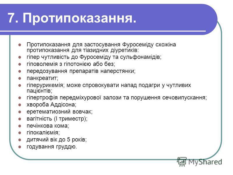 7. Протипоказання. Протипоказання для застосування Фуросеміду схожіна протипоказання для тіазидних діуретиків: гіпер чутливість до Фуросеміду та сульфонамідів; гіповолемія з гіпотонією або без; передозування препаратів наперстянки; панкреатит; гіперу