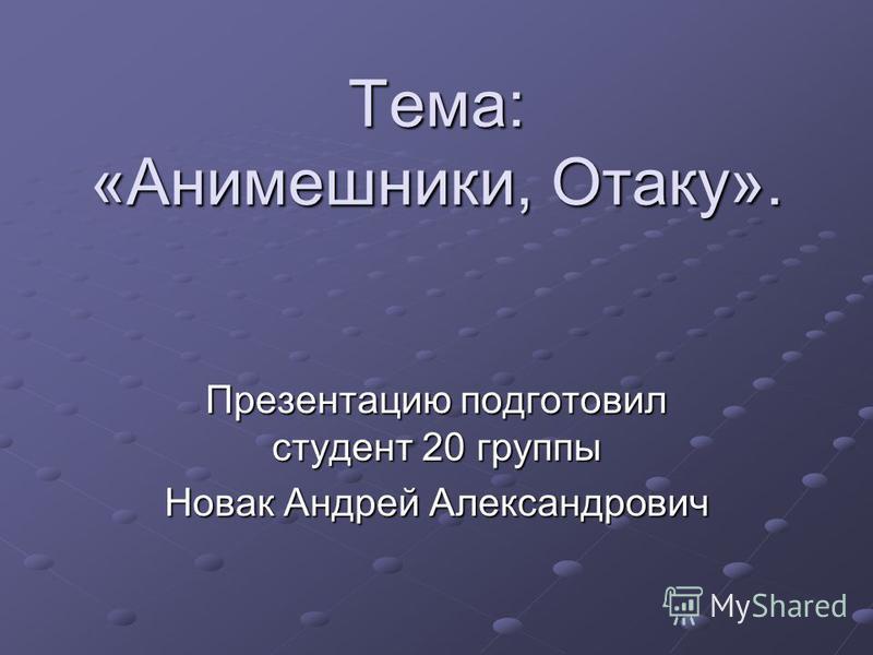 Тема: «Анимешники, Отаку». Презентацию подготовил студент 20 группы Новак Андрей Александрович