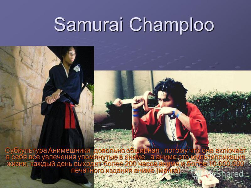 Samurai Champloo Субкультура Анимешники довольно обширная, потому что она включает в себя все увлечения упомянутые в аниме, а аниме это мультипликация жизни, каждый день выходит более 200 часов аниме и более 10.000.000 печатного издания аниме (манга)