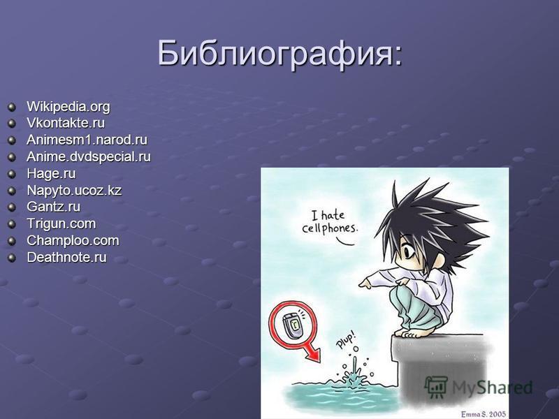 Библиография: Wikipedia.orgVkontakte.ru Animesm1.narod.ru Anime.dvdspecial.ru Hage.ru Napyto.ucoz.kz Gantz.ruTrigun.comChamploo.comDeathnote.ru