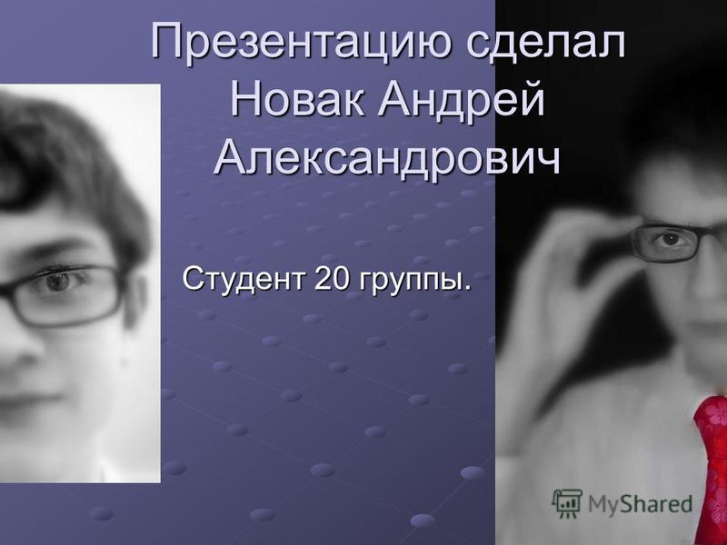 Студент 20 группы. Презентацию сделал Новак Андрей Александрович