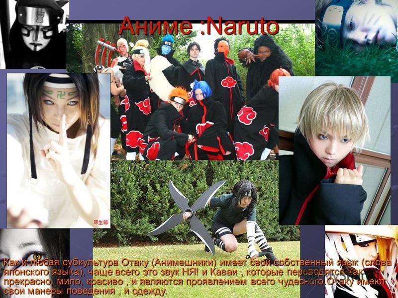 Аниме :Naruto Как и любая субкультура Отаку (Анимешники) имеет свой собственный язык (слова японского языка), чаще всего это звук НЯ! и Каваи, которые переводятся как прекрасно, мило, красиво, и являются проявлением всего чудесного.Отаку имеют свои м