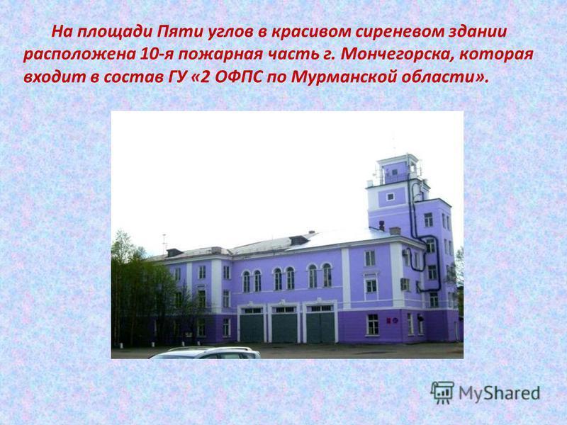На площади Пяти углов в красивом сиреневом здании расположена 10-я пожарная часть г. Мончегорска, которая входит в состав ГУ «2 ОФПС по Мурманской области».