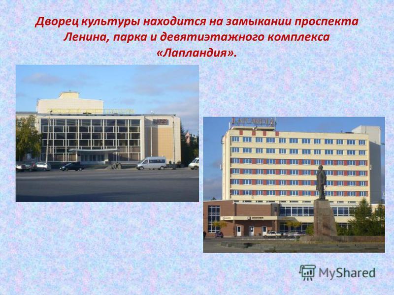 Дворец культуры находится на замыкании проспекта Ленина, парка и девятиэтажного комплекса «Лапландия».
