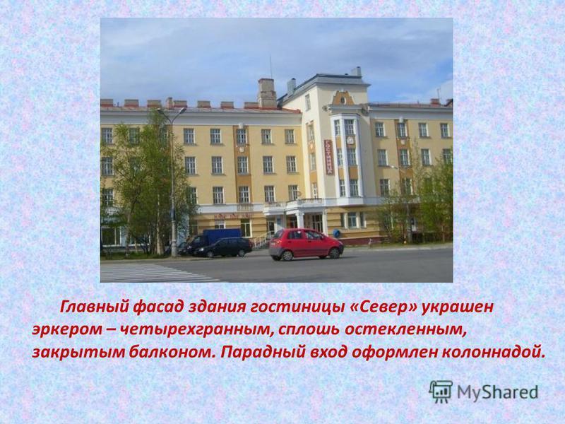 Главный фасад здания гостиницы «Север» украшен эркером – четырехгранным, сплошь остекленным, закрытым балконом. Парадный вход оформлен колоннадой.