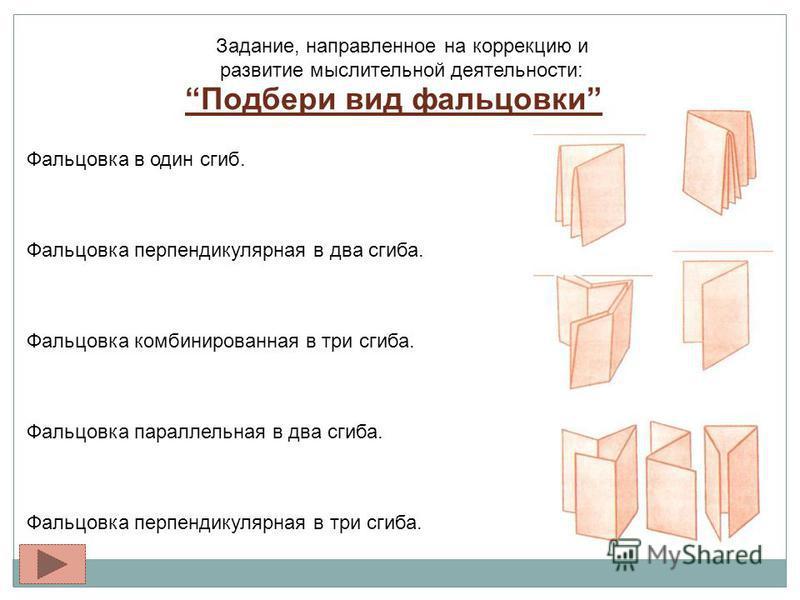 Задание, направленное на коррекцию и развитие мыслительной деятельности: Подбери вид фальцовки Фальцовка в один сгиб. Фальцовка перпендикулярная в два сгиба. Фальцовка комбинированная в три сгиба. Фальцовка параллельная в два сгиба. Фальцовка перпенд