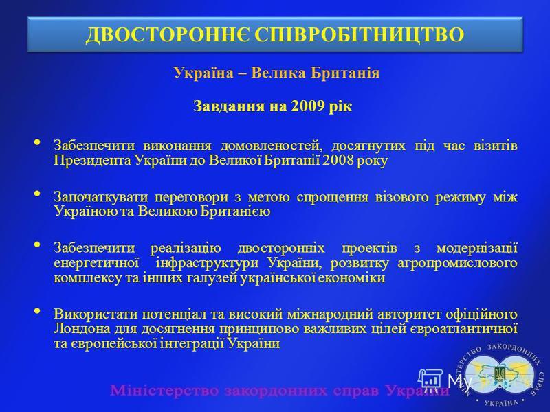 ДВОСТОРОННЄ СПІВРОБІТНИЦТВО Україна – Велика Британія Завдання на 2009 рік Забезпечити виконання домовленостей, досягнутих під час візитів Президента України до Великої Британії 2008 року Започаткувати переговори з метою спрощення візового режиму між