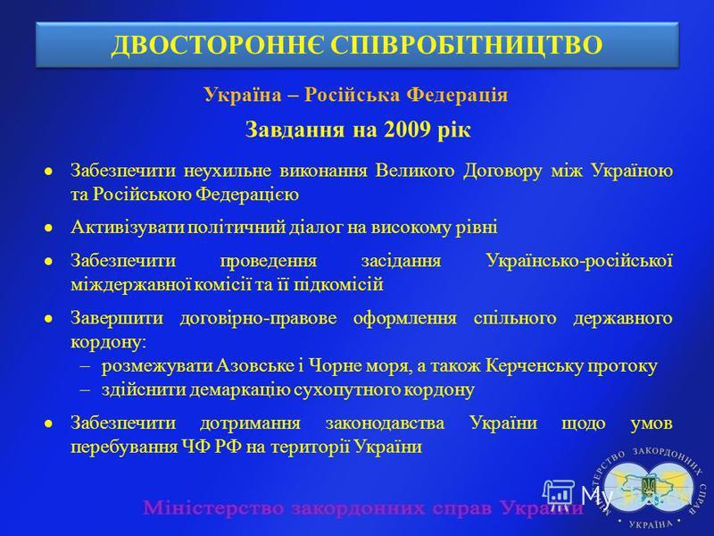 ДВОСТОРОННЄ СПІВРОБІТНИЦТВО Україна – Російська Федерація Завдання на 2009 рік Забезпечити неухильне виконання Великого Договору між Україною та Російською Федерацією Активізувати політичний діалог на високому рівні Забезпечити проведення засідання У