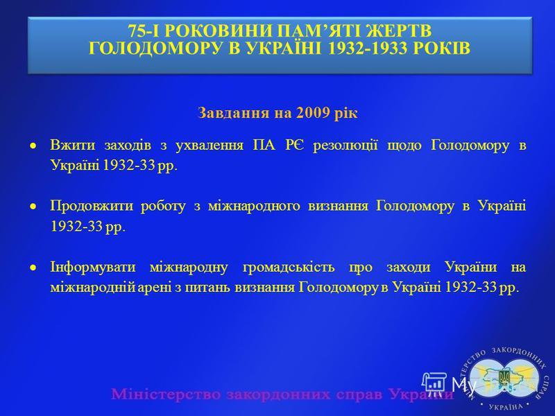 75-І РОКОВИНИ ПАМЯТІ ЖЕРТВ ГОЛОДОМОРУ В УКРАЇНІ 1932-1933 РОКІВ 75-І РОКОВИНИ ПАМЯТІ ЖЕРТВ ГОЛОДОМОРУ В УКРАЇНІ 1932-1933 РОКІВ Завдання на 2009 рік Вжити заходів з ухвалення ПА РЄ резолюції щодо Голодомору в Україні 1932-33 рр. Продовжити роботу з м