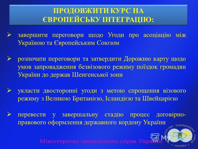 завершити переговори щодо Угоди про асоціацію між Україною та Європейським Союзом розпочати переговори та затвердити Дорожню карту щодо умов запровадження безвізового режиму поїздок громадян України до держав Шенгенської зони укласти двосторонні угод