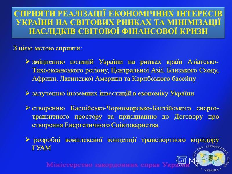 З цією метою сприяти: зміцненню позицій України на ринках країн Азіатсько- Тихоокеанського регіону, Центральної Азії, Близького Сходу, Африки, Латинської Америки та Карибського басейну залученню іноземних інвестицій в економіку України створенню Касп