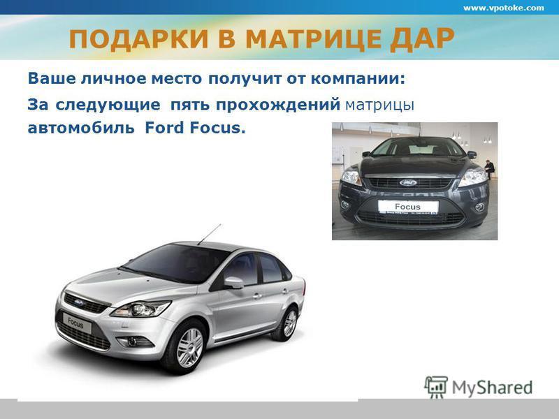 ПОДАРКИ В МАТРИЦЕ ДАР Ваше личное место получит от компании: За следующие пять прохождений матрицы автомобиль Ford Focus. www.vpotoke.com