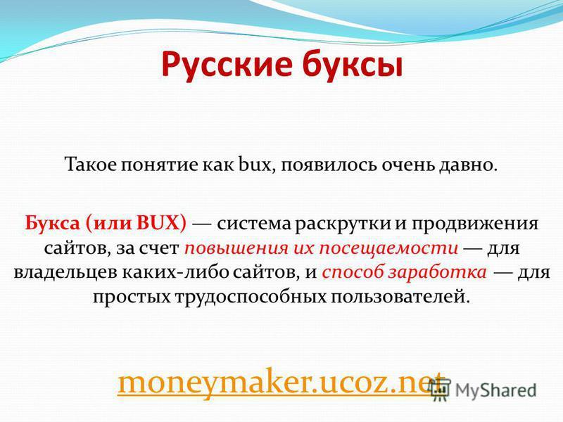 Русские буксы Такое понятие как bux, появилось очень давно. Букса (или BUX) система раскрутки и продвижения сайтов, за счет повышения их посещаемости для владельцев каких-либо сайтов, и способ заработка для простых трудоспособных пользователей. money