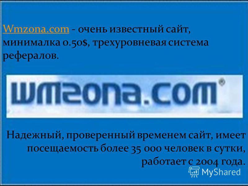 Wmzona.comWmzona.com - очень известный сайт, минималка 0.50$, трехуровневая система рефералов. Надежный, проверенный временем сайт, имеет посещаемость более 35 000 человек в сутки, работает с 2004 года.