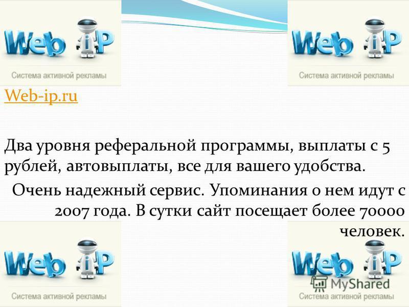 Web-ip.ru Два уровня реферальной программы, выплаты с 5 рублей, автовыплаты, все для вашего удобства. Очень надежный сервис. Упоминания о нем идут с 2007 года. В сутки сайт посещает более 70000 человек.