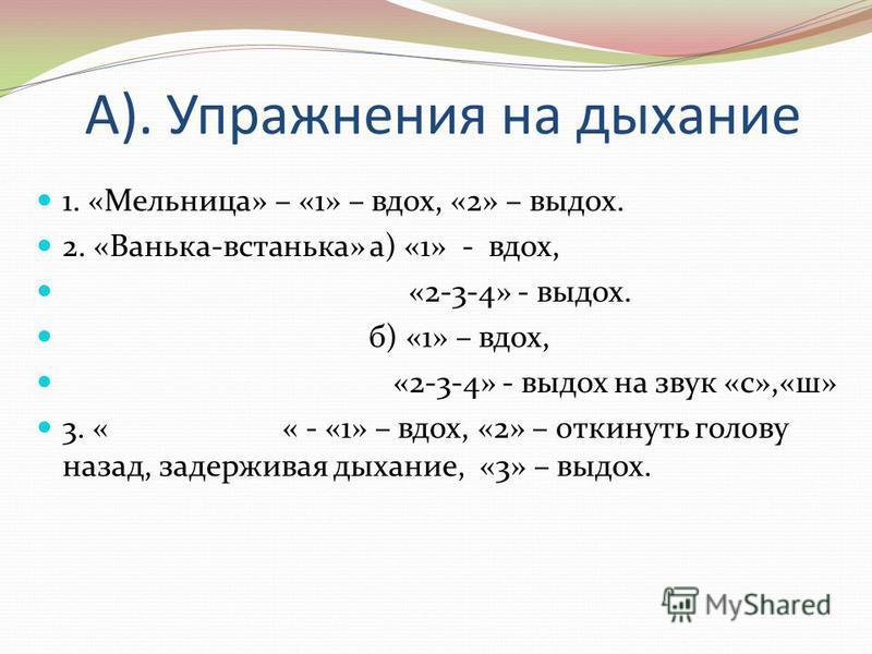 А). Упражнения на дыхание 1. «Мельница» – «1» – вдох, «2» – выдох. 2. «Ванька-встанька» а) «1» - вдох, «2-3-4» - выдох. б) «1» – вдох, «2-3-4» - выдох на звук «с»,«ш» 3. « « - «1» – вдох, «2» – откинуть голову назад, задерживая дыхание, «3» – выдох.