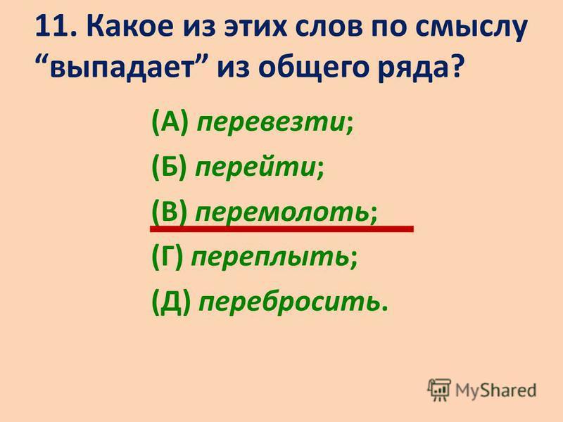 11. Какое из этих слов по смыслу выпадает из общего ряда? (А) перевезти; (Б) перейти; (В) перемолоть; (Г) переплыть; (Д) перебросить.