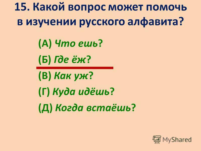 15. Какой вопрос может помочь в изучении русского алфавита? (А) Что ешь? (Б) Где ёж? (В) Как уж? (Г) Куда идёшь? (Д) Когда встаёшь?
