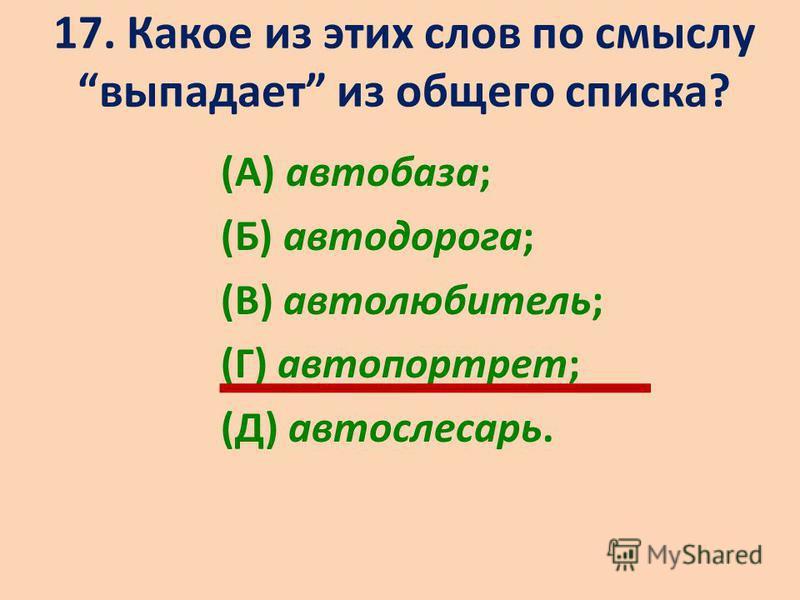 17. Какое из этих слов по смыслу выпадает из общего списка? (А) автобаза; (Б) автодорога; (В) автолюбитель; (Г) автопортрет; (Д) автослесарь.