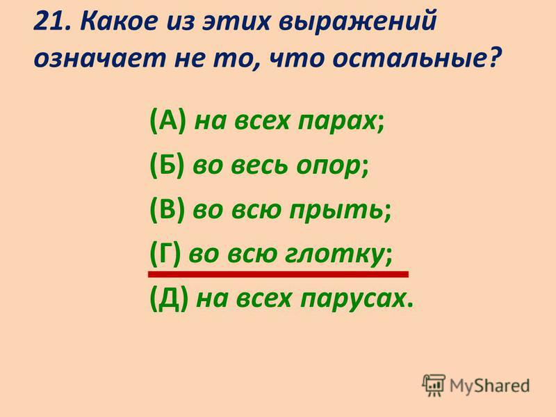 21. Какое из этих выражений означает не то, что остальные? (А) на всех парах; (Б) во весь опор; (В) во всю прыть; (Г) во всю глотку; (Д) на всех парусах.