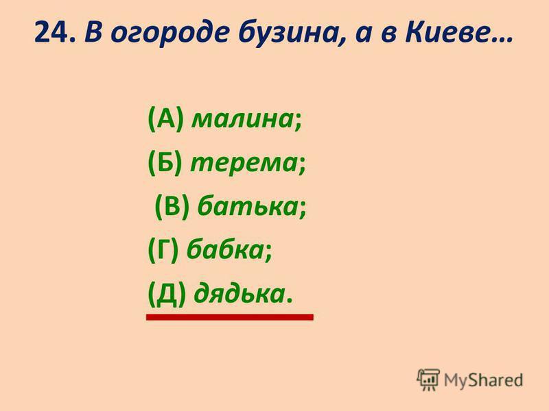 24. В огороде бузина, а в Киеве… (А) малина; (Б) терема; (В) батька; (Г) бабка; (Д) дядька.