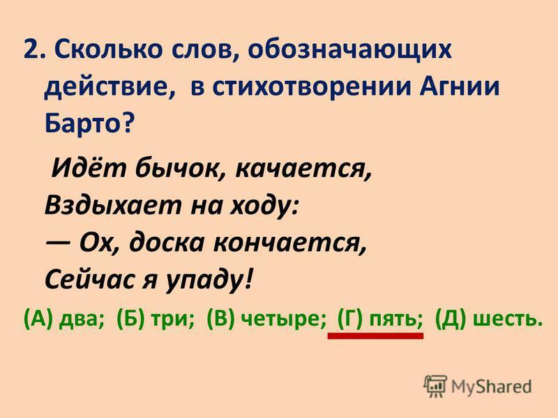 2. Сколько слов, обозначающих действие, в стихотворении Агнии Барто? Идёт бычок, качается, Вздыхает на ходу: Ох, доска кончается, Сейчас я упаду! (А) два; (Б) три; (В) четыре; (Г) пять; (Д) шесть.