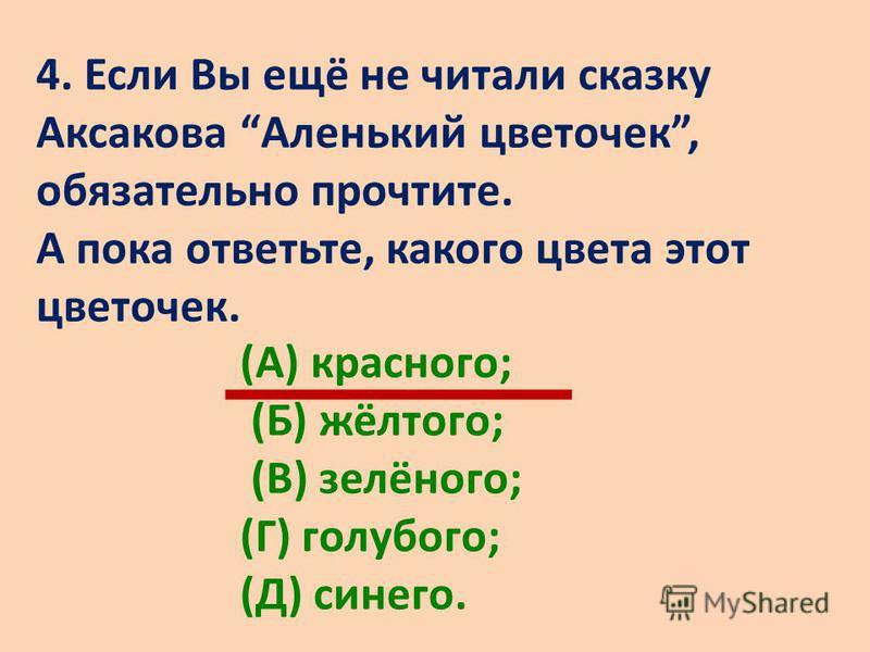 4. Если Вы ещё не читали сказку Аксакова Аленький цветочек, обязательно прочтите. А пока ответьте, какого цвета этот цветочек. (А) красного; (Б) жёлтого; (В) зелёного; (Г) голубого; (Д) синего.