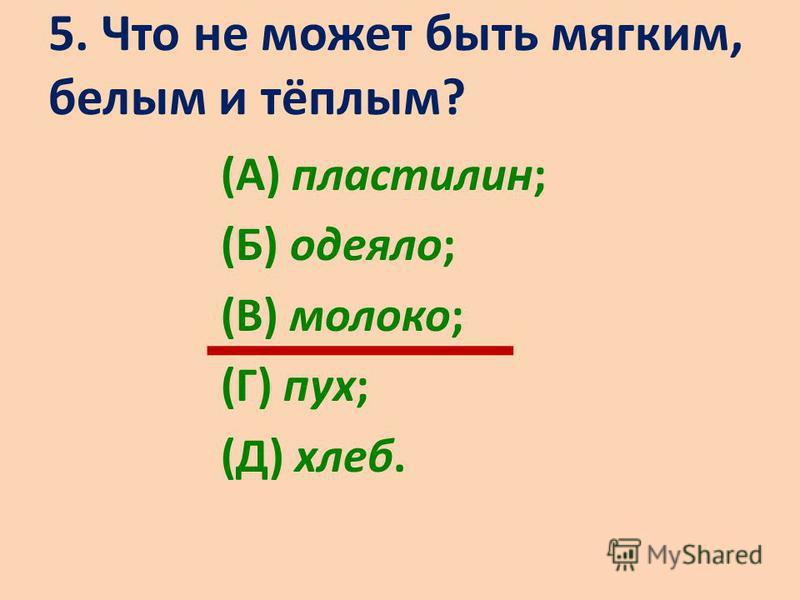 5. Что не может быть мягким, белым и тёплым? (А) пластилин; (Б) одеяло; (В) молоко; (Г) пух; (Д) хлеб.