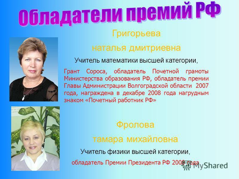 Григорьева наталья дмитриевна Учитель математики высшей категории, Грант Сороса, обладатель Почетной грамоты Министерства образования РФ, обладатель премии Главы Администрации Волгоградской области 2007 года, награждена в декабре 2008 года нагрудным