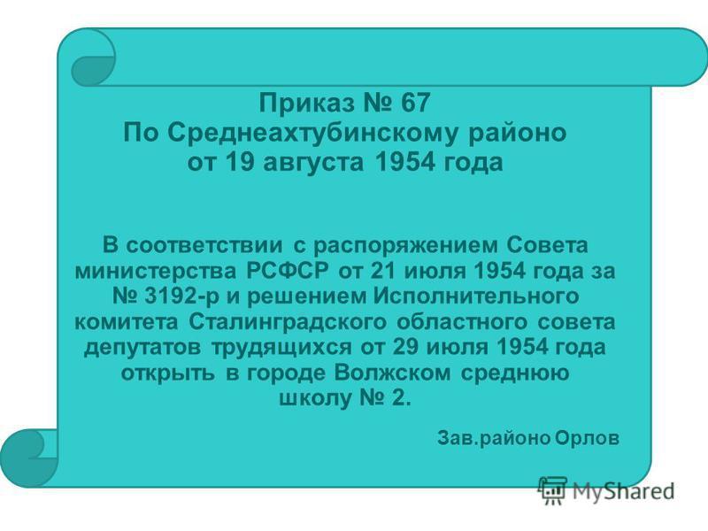Приказ 67 По Среднеахтубинскому районо от 19 августа 1954 года В соответствии с распоряжением Совета министерства РСФСР от 21 июля 1954 года за 3192-р и решением Исполнительного комитета Сталинградского областного совета депутатов трудящихся от 29 ию