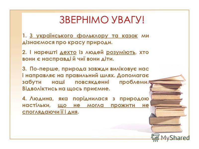 ЗВЕРНІМО УВАГУ! 1.З українського фольклору та казок ми дізнаємося про красу природи. 2.І нарешті дехто із людей розуміють, хто вони є насправді й чиї вони діти. 3.По-перше, природа завжди виліковує нас і направляє на правильний шлях. Допомагає забути