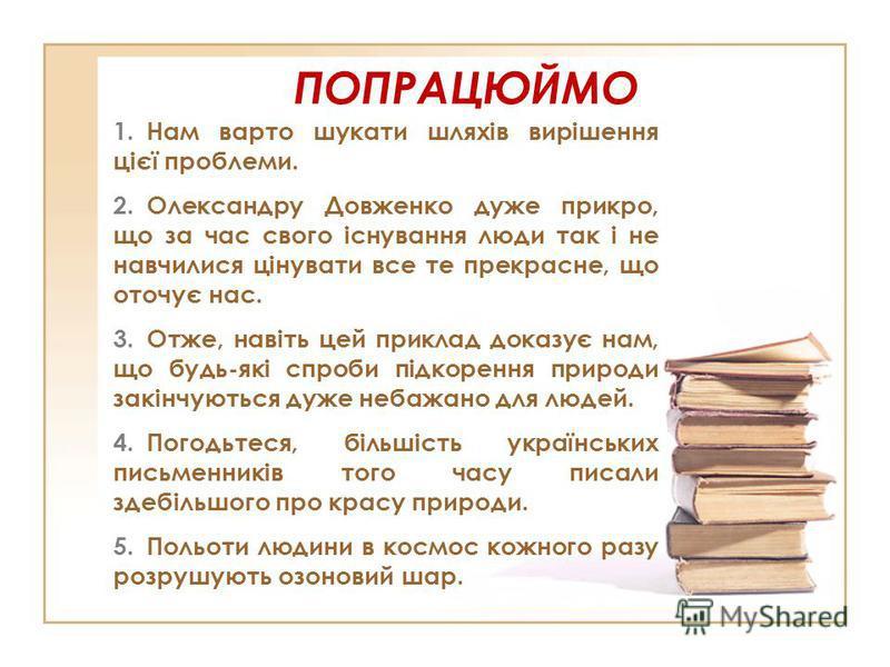 ПОПРАЦЮЙМО 1.Нам варто шукати шляхів вирішення цієї проблеми. 2.Олександру Довженко дуже прикро, що за час свого існування люди так і не навчилися цінувати все те прекрасне, що оточує нас. 3.Отже, навіть цей приклад доказує нам, що будь-які спроби пі