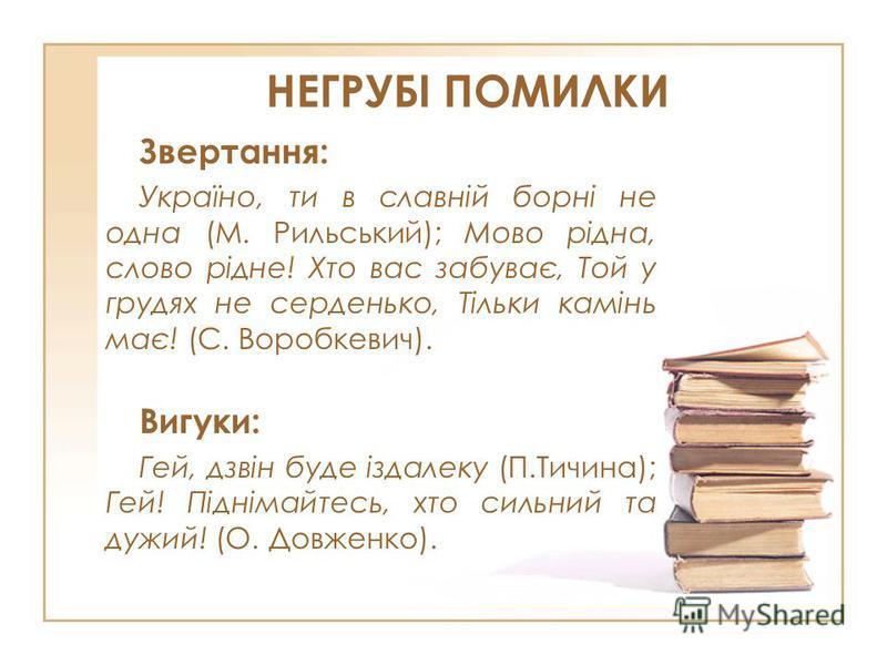 НЕГРУБІ ПОМИЛКИ Звертання: Україно, ти в славній борні не одна (М. Рильський); Мово рідна, слово рідне! Хто вас забуває, Той у грудях не серденько, Тільки камінь має! (С. Воробкевич). Вигуки: Гей, дзвін буде іздалеку (П.Тичина); Гей! Піднімайтесь, хт