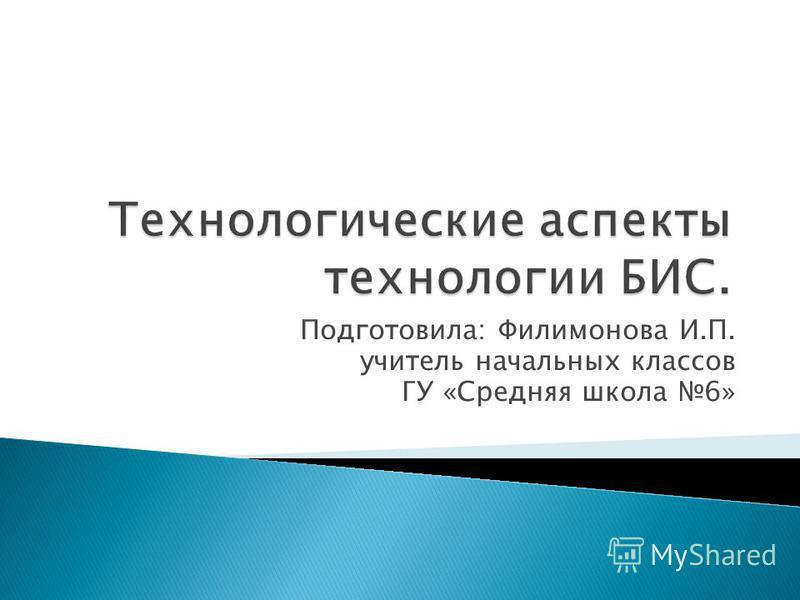 Подготовила: Филимонова И.П. учитель начальных классов ГУ «Средняя школа 6»