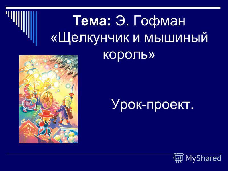 Тема: Э. Гофман «Щелкунчик и мышиный король» Урок-проект.